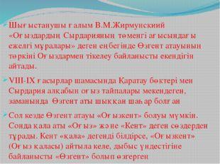 Шығыстанушы ғалым В.М.Жирмунскиий «Оғыздардың Сырдарияның төменгі ағысындағы