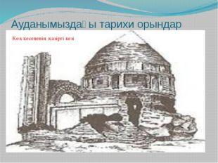 Ауданымыздағы тарихи орындар Көк кесененің қазіргі кезі Көк кесененің қазіргі