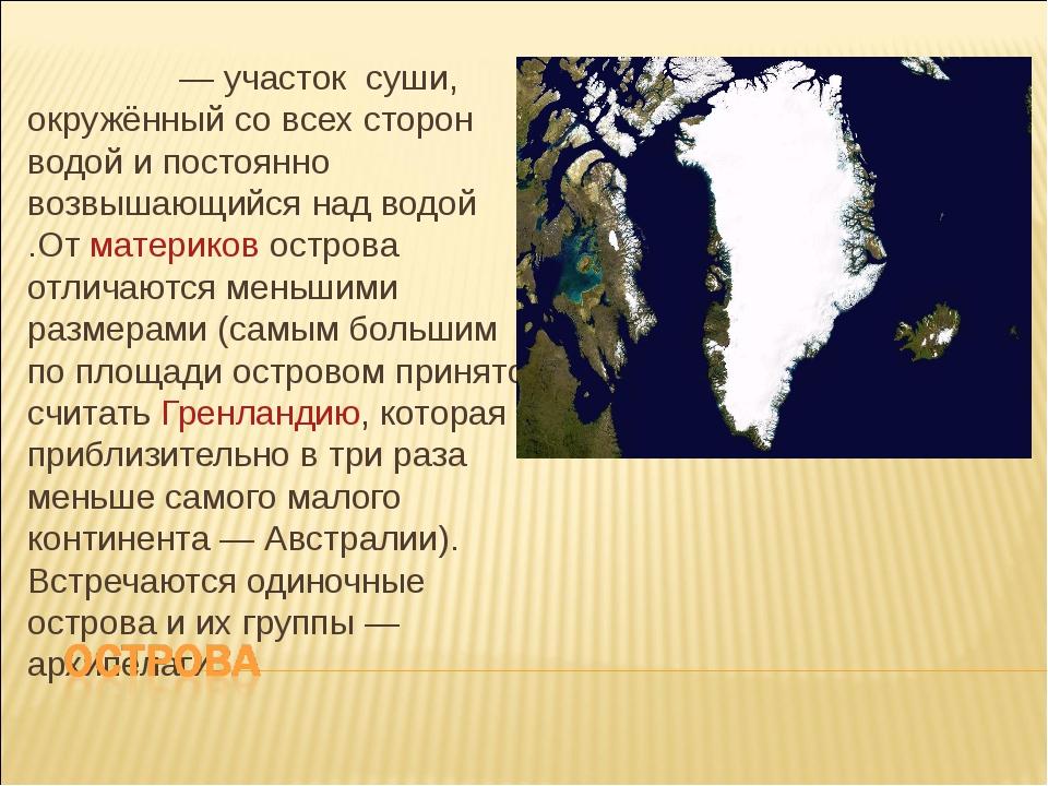 О́стров— участок суши, окружённый со всех сторон водой и постоянно возвышающ...