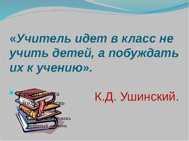 «Учитель идет в класс не учить детей, а побуждать их к учению»....