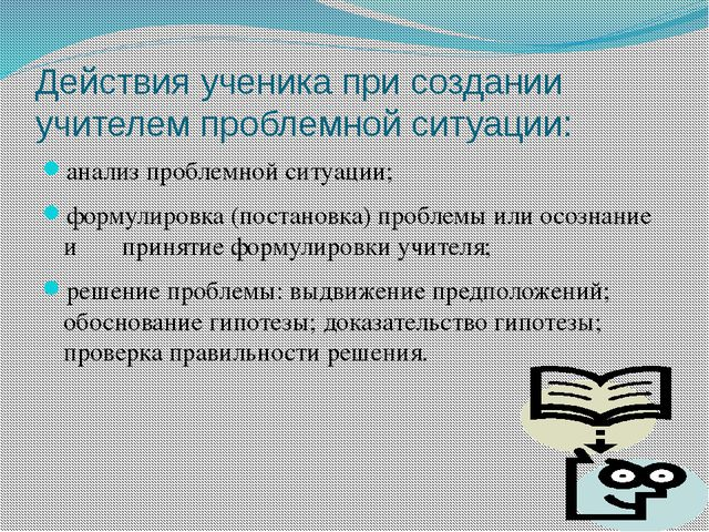 Действия ученика при создании учителем проблемной ситуации:  анализ проблемн...