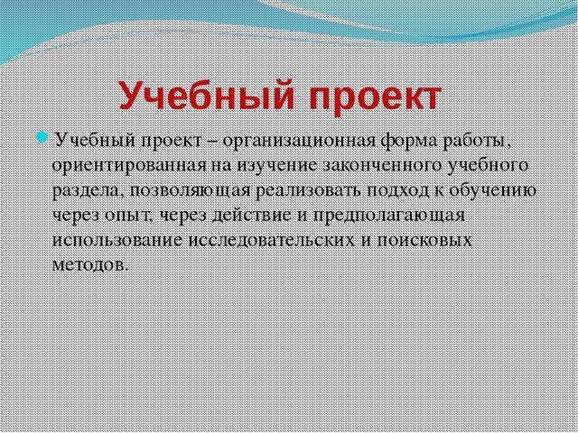 Учебный проект  Учебный проект – организационная форма работы, ориентированн...