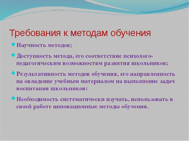 Требования к методам обучения  Научность методов; Доступность метода, его...