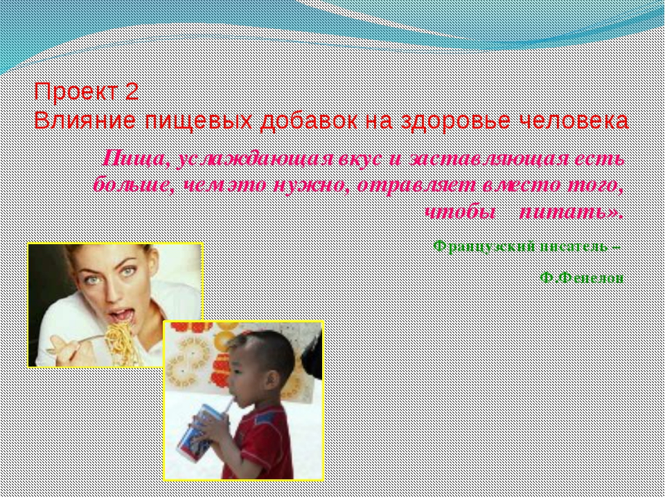 Проект 2 Влияние пищевых добавок на здоровье человека Пища, услаждающая вкус...