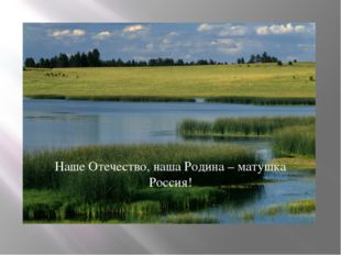 Наше Отечество, наша Родина – матушка Россия!