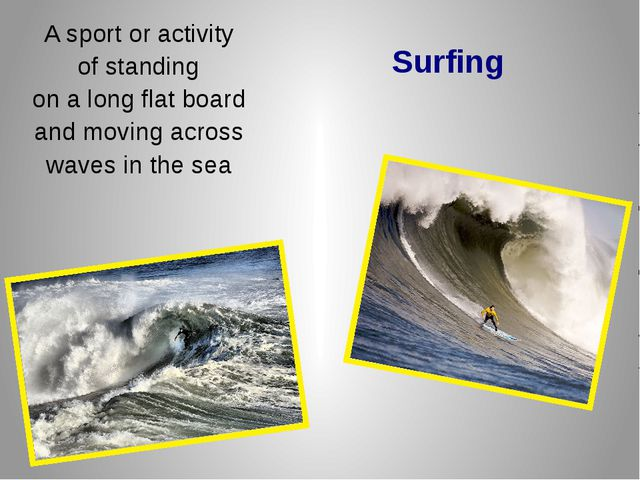 Surfing A sport or activity of standing on a long flat board and moving acros...