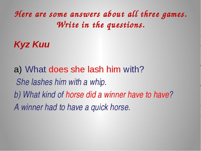 Here are some answers about all three games. Write in the questions. Kyz Kuu...