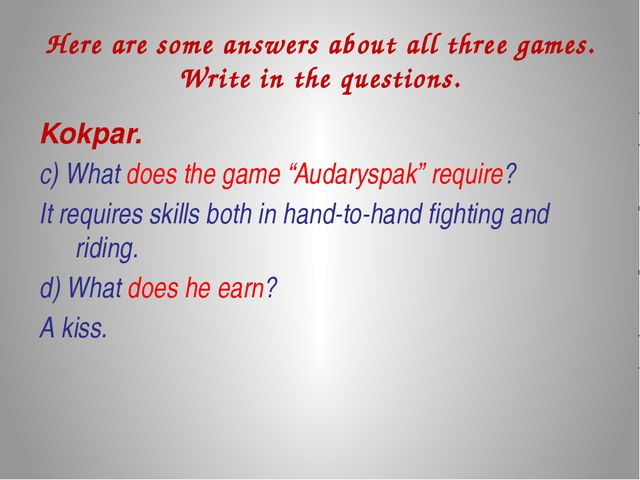 Here are some answers about all three games. Write in the questions. Kokpar....