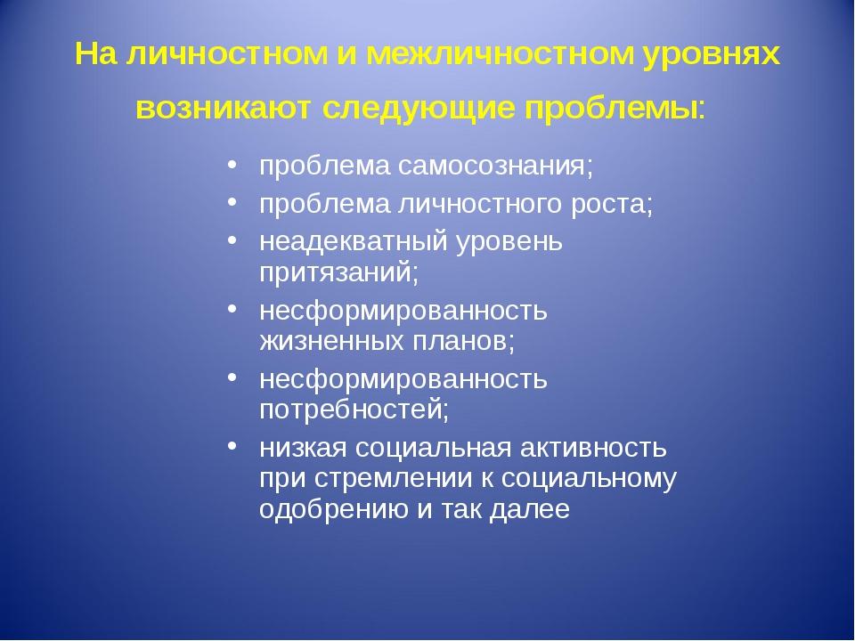 На личностном и межличностном уровнях возникают следующие проблемы: проблема...