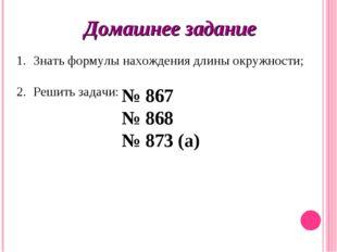 Домашнее задание Знать формулы нахождения длины окружности; 2. Решить задачи