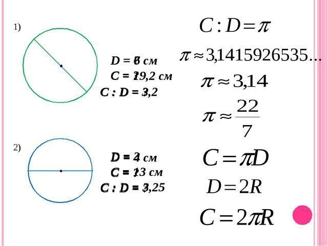 1) 2) D = 6 см D = 4 см С = ? С = ? C : D = ? C : D = ? С = 19,2 см С = 13 см...