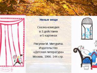 Умные вещи Сказка-комедия в 3 действиях и 5 картинах Рисунки М. Митурича. Изд