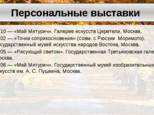 2010— «МайМитурич». Галерее искусствЦеретели, Москва. 2002— «Точки сопри