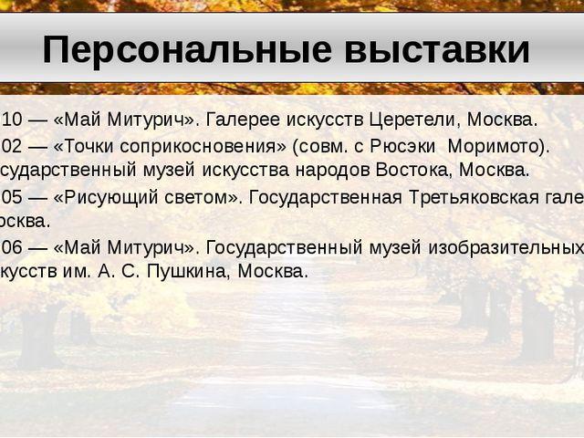 2010— «МайМитурич». Галерее искусствЦеретели, Москва. 2002— «Точки сопри...