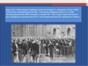 Царь хотел, чтобы желание освободить крестьян исходило от помещиков. 30 марта