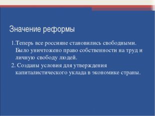 Значение реформы 1.Теперь все россияне становились свободными. Было уничтожен