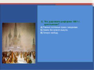 1). Что даровала реформа 1861 г. крестьянам? А) Равные сословные права с меща