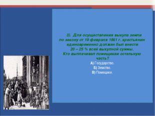 3). Для осуществления выкупа земли по закону от 19 февраля 1861 г. крестьяни