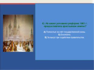 6). На каких условиях реформа 1961 г. предоставляла крестьянам землю? А) Полн