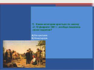 7). Какие категории крестьян по закону от 19 февраля 1861 г. вообще лишались