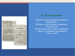 8). Что такое отрезки? А) Земля, которую наделялись крестьяне по реформе 1861