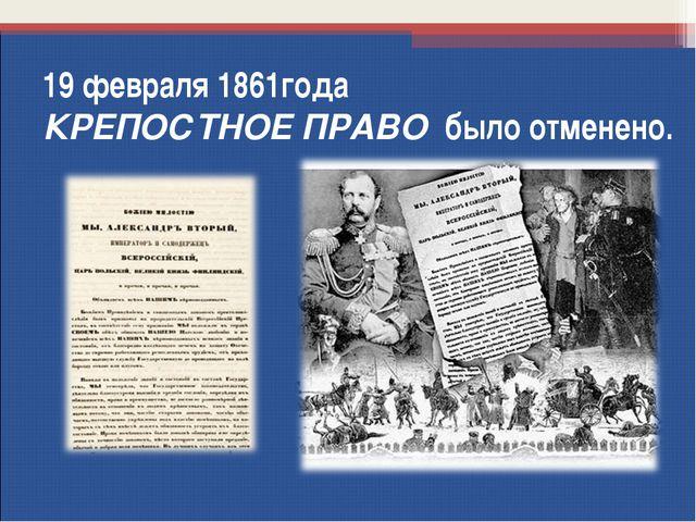 19 февраля 1861года КРЕПОСТНОЕ ПРАВО было отменено.