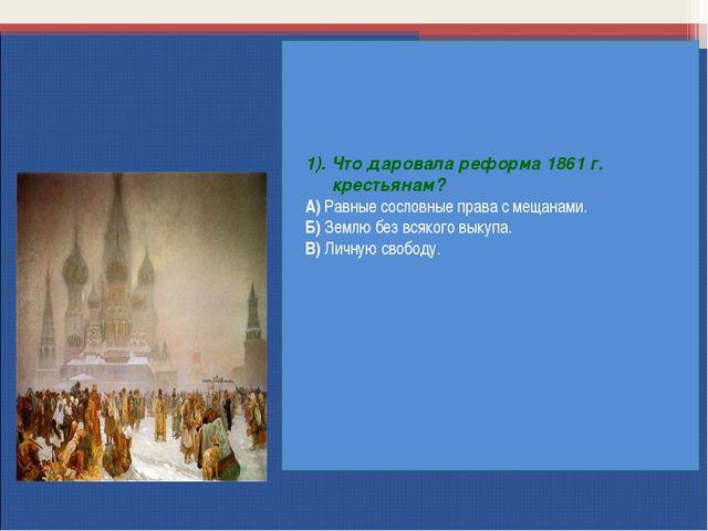 1). Что даровала реформа 1861 г. крестьянам? А) Равные сословные права с меща...