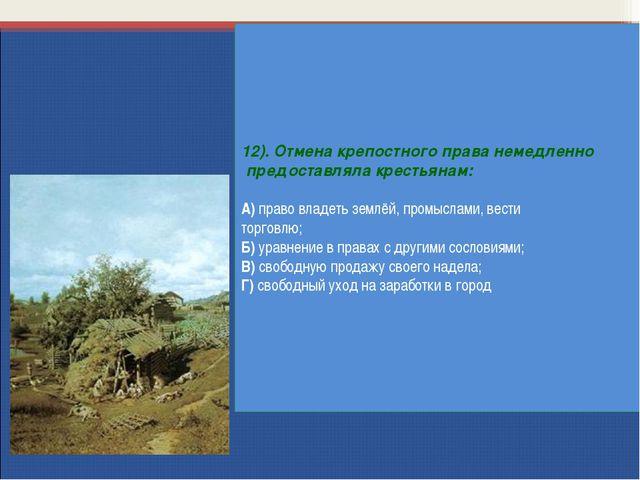 12). Отмена крепостного права немедленно предоставляла крестьянам: А) право в...