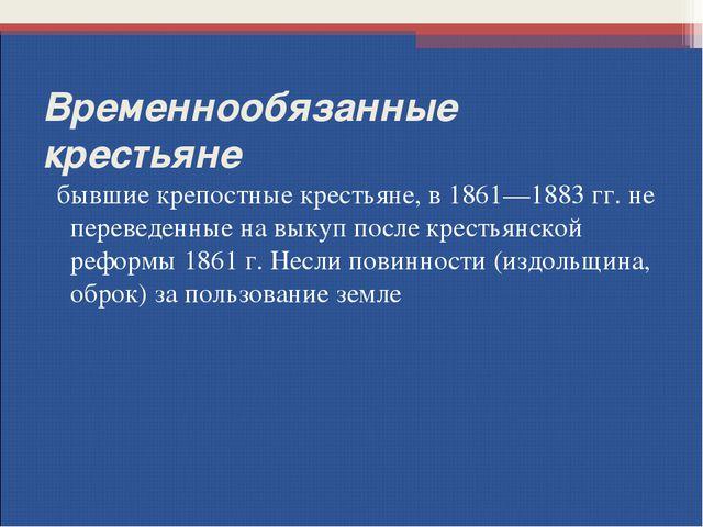 Временнообязанные крестьяне бывшие крепостные крестьяне, в 1861—1883гг. не п...