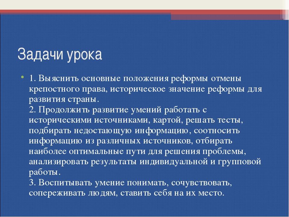 Задачи урока 1. Выяснить основные положения реформы отмены крепостного права,...