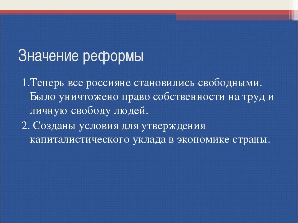 Значение реформы 1.Теперь все россияне становились свободными. Было уничтожен...