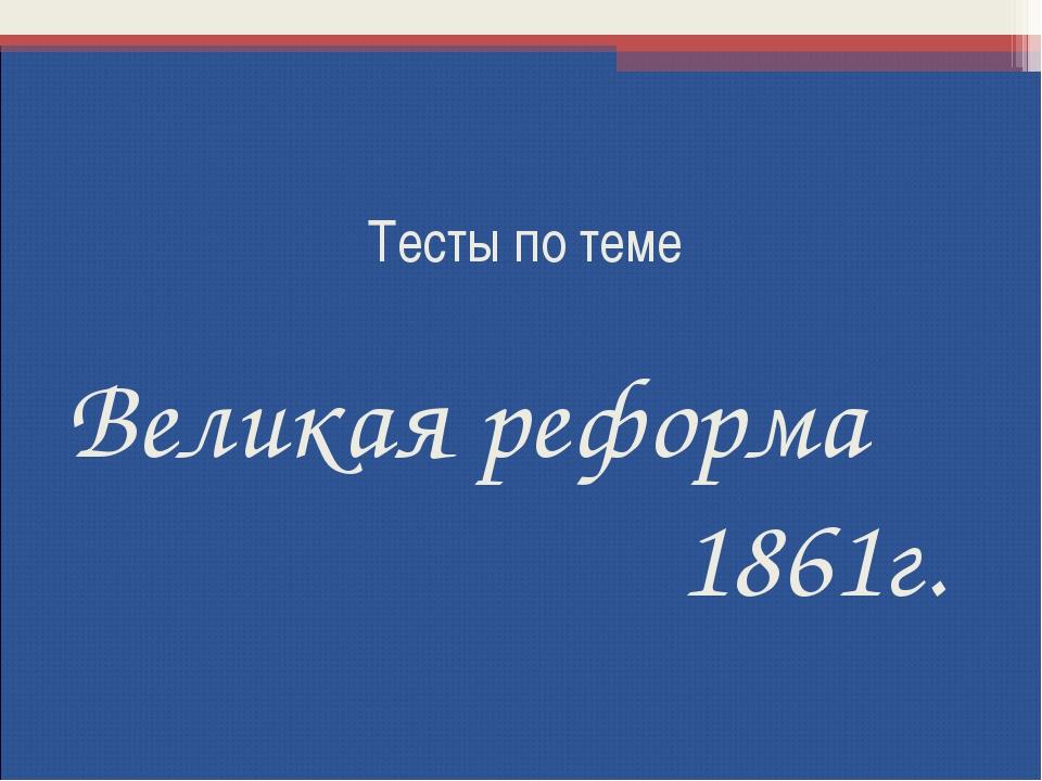 Тесты по теме Великая реформа 1861г.