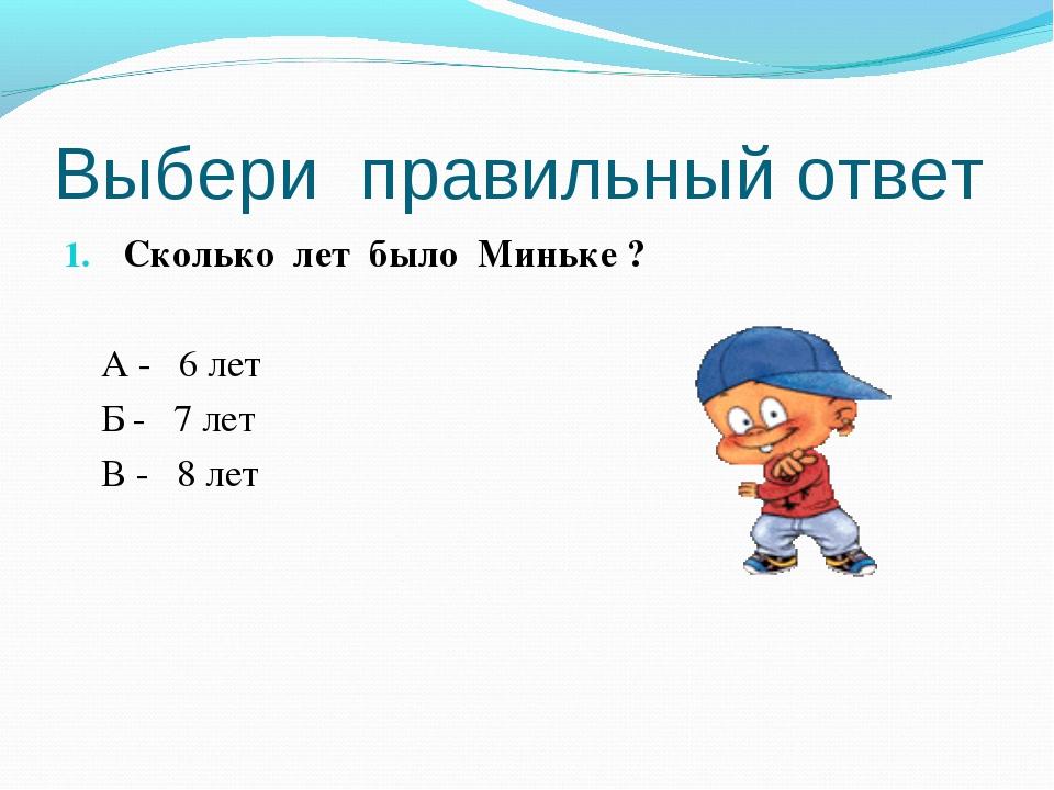 Выбери правильный ответ Сколько лет было Миньке ? А - 6 лет Б - 7 лет В - 8 лет