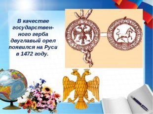 В качестве государствен-ного герба двуглавый орел появился на Руси в 1472 году.