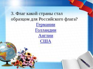 3. Флаг какой страны стал образцом для Российского флага? Германии Голландии