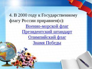4. В 2000 году к Государственному флагу России приравнен(о): Военно-морской ф