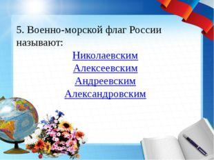 5. Военно-морской флаг России называют: Николаевским Алексеевским Андреевским