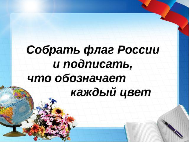 Собрать флаг России и подписать, что обозначает каждый цвет