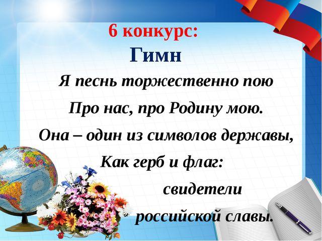 6 конкурс: Гимн Я песнь торжественно пою Про нас, про Родину мою. Она – один...