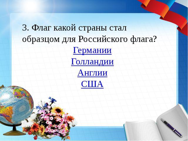 3. Флаг какой страны стал образцом для Российского флага? Германии Голландии...
