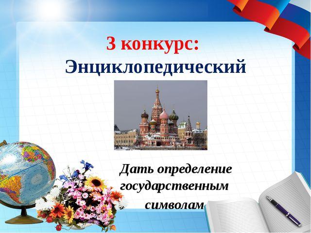 3 конкурс: Энциклопедический Дать определение государственным символам