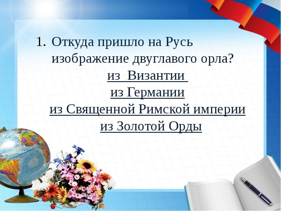 Откуда пришло на Русь изображение двуглавого орла? из Византии из Германии из...