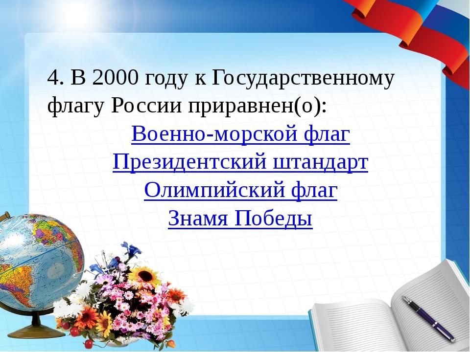 4. В 2000 году к Государственному флагу России приравнен(о): Военно-морской ф...