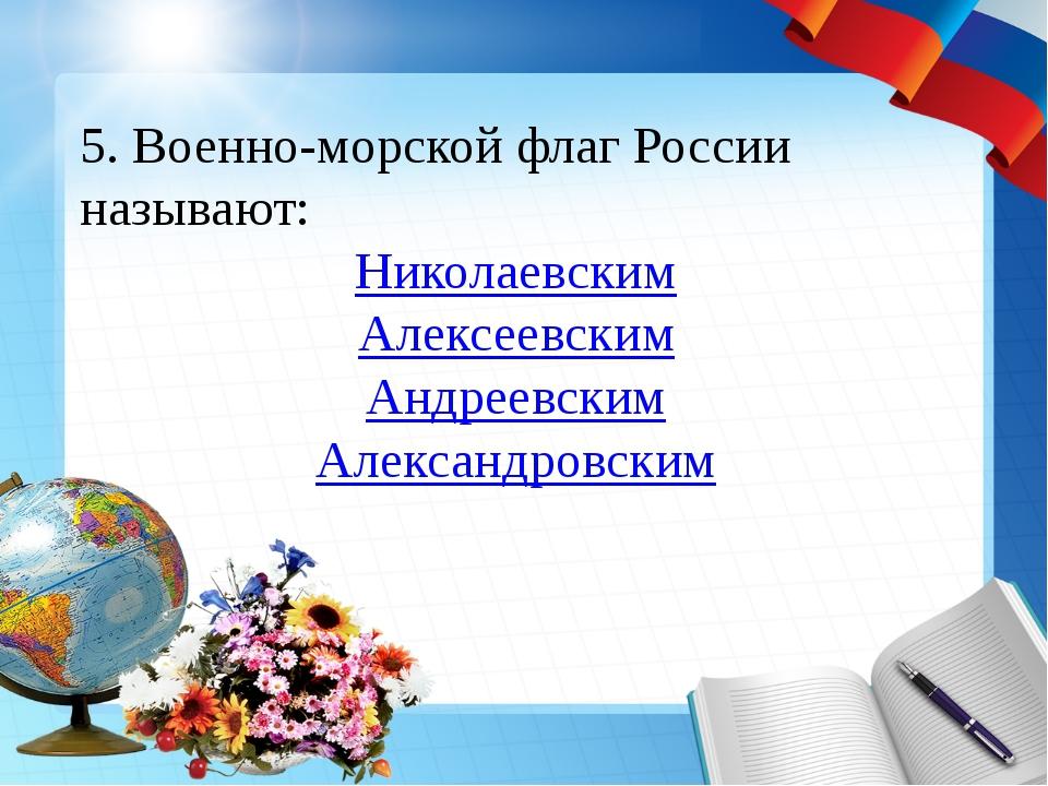 5. Военно-морской флаг России называют: Николаевским Алексеевским Андреевским...