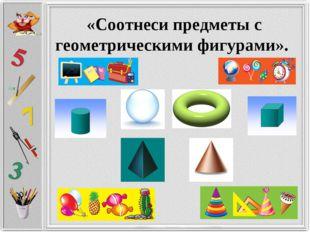 «Соотнеси предметы с геометрическими фигурами».