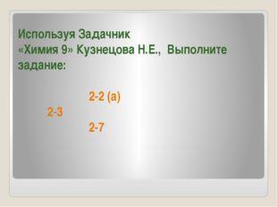 Используя Задачник «Химия 9» Кузнецова Н.Е., Выполните задание: 2-2 (а) 2-3 2-7