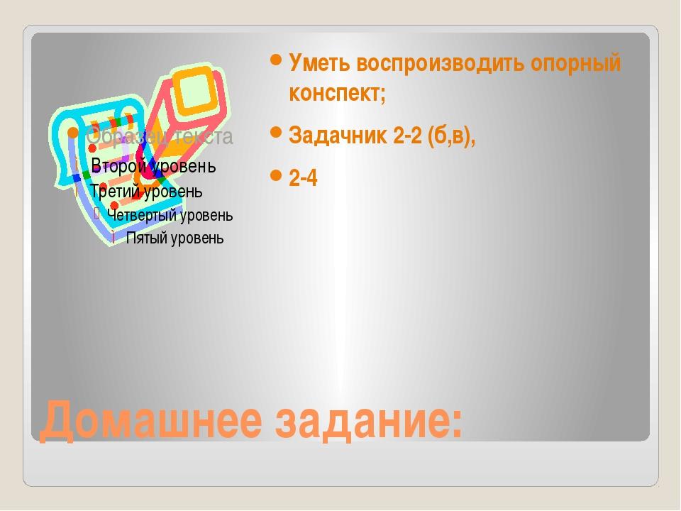 Домашнее задание: Уметь воспроизводить опорный конспект; Задачник 2-2 (б,в),...