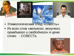Этимологический этюд «совесть» Из всех слов «великого, могучего, правдивого