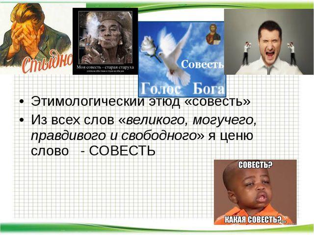 Этимологический этюд «совесть» Из всех слов «великого, могучего, правдивого...