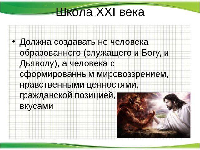 Школа XXI века Должна создавать не человека образованного (служащего и Богу,...